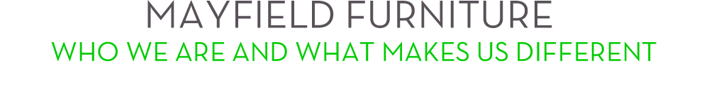 MAYFIELD FURNITURE, WHO WE ARE AND WHAT MAKES US DIFFERENT
